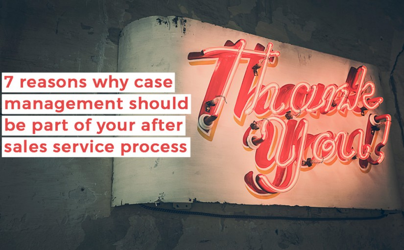 7 reasons why case management should be part of your after sales service process